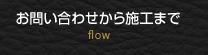 お問い合わせから施工まで flow